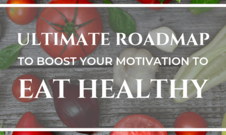 THE ULTIMATE ROADMAP TO BOOST YOUR MOTIVATION TO EAT HEALTHY