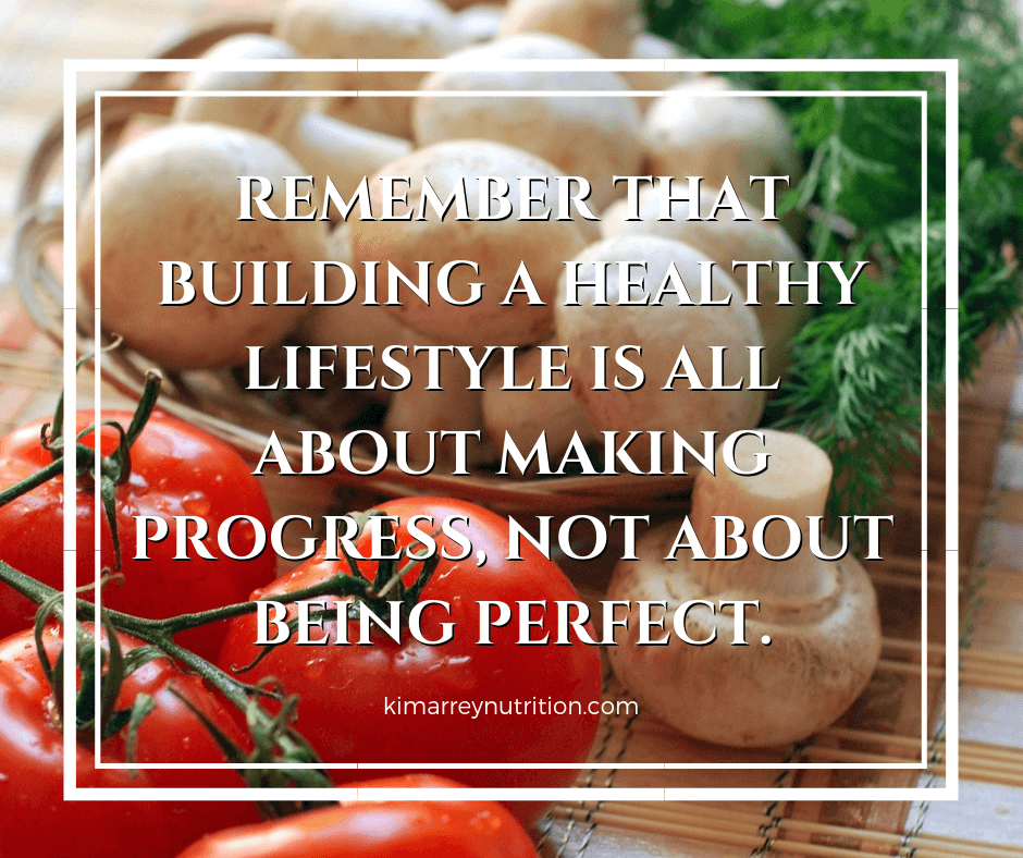 REMEMBER THAT BUILDING A HEALTHY LIFESTYLE IS ALL ABOUT MAKING PROGRESS, NOT ABOUT BEING PERFECT.