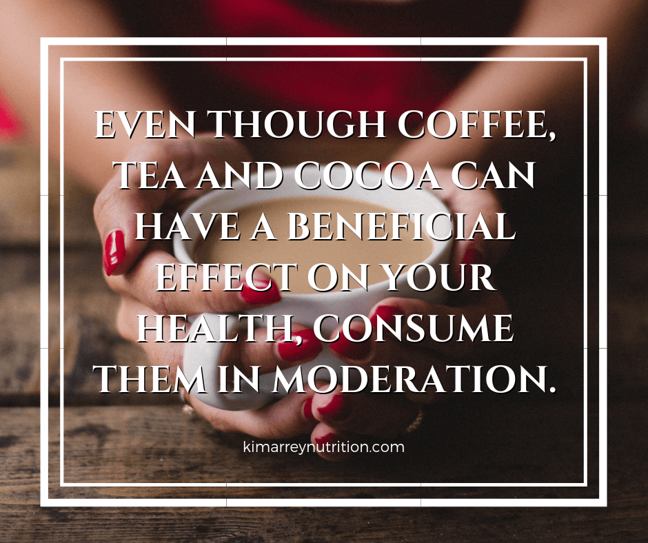 Even though coffee, tea and cocoa can have a beneficial effect on your health, consume them in moderation.