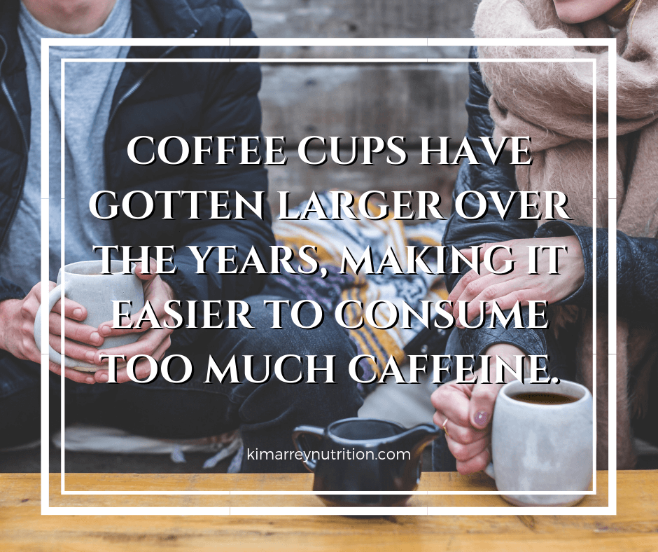 Coffee cups have gotten larger over the years, making it easier to consume too much caffeine.