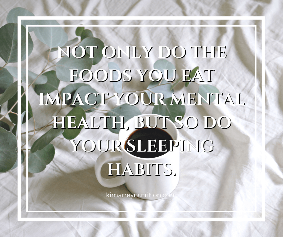Not only do the foods you eat impact your mental health, but so do your sleeping habits.