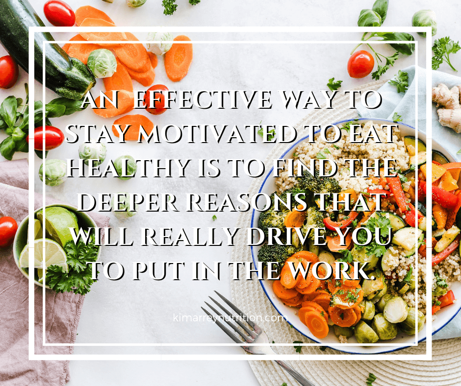AN EFFECTIVE WAY TO STAY MOTIVATED TO EAT HEALTHY IS TO FIND THE DEEPER REASONS THAT WILL REALLY DRIVE YOU TO PUT IN THE WORK.