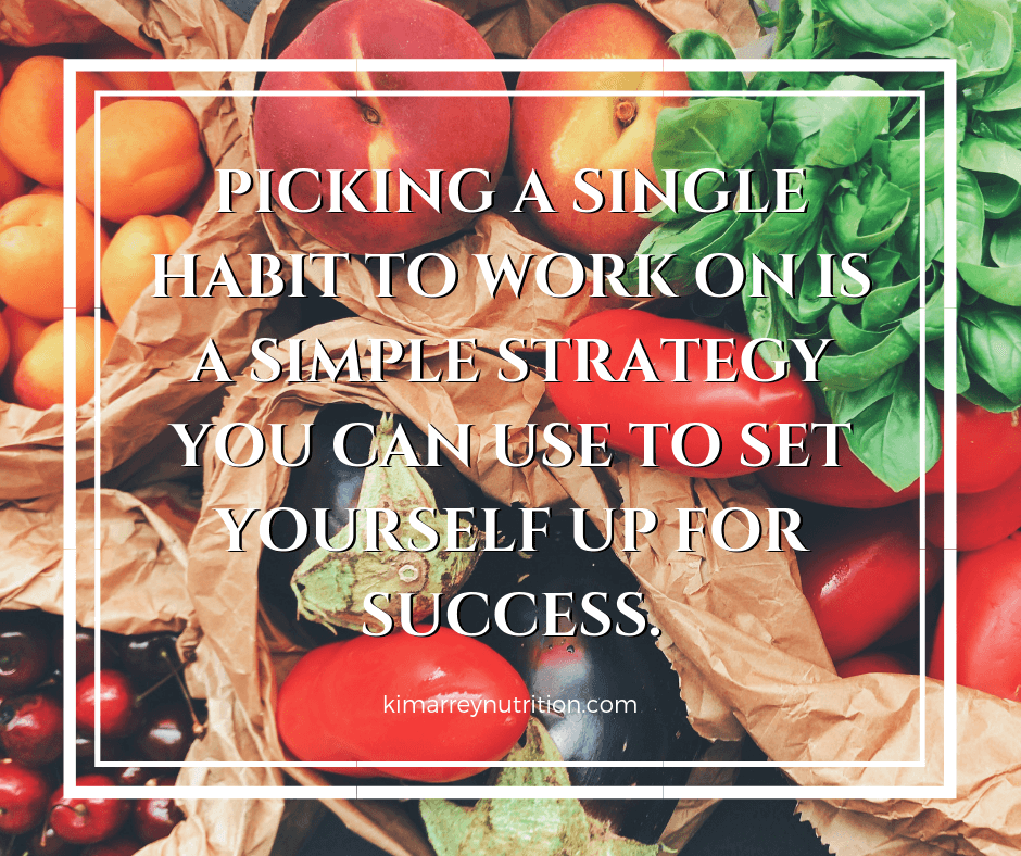PICKING A SINGLE HABIT TO WORK ON IS A SIMPLE STRATEGY YOU CAN USE TO SET YOURSELF UP FOR SUCCESS.